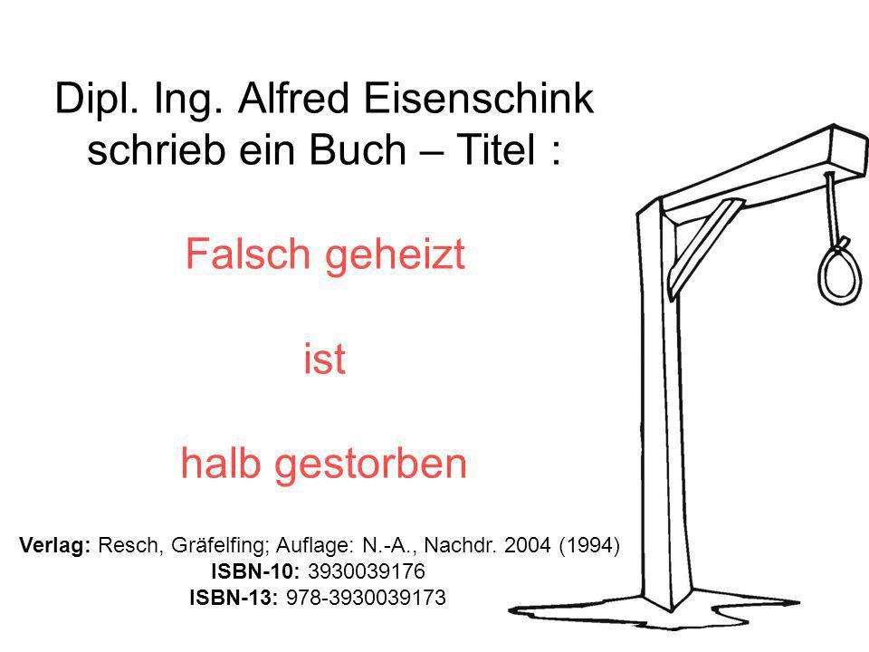 Dipl. Ing. Alfred Eisenschink schrieb ein Buch – Titel : Falsch geheizt ist halb gestorben Verlag: Resch, Gräfelfing; Auflage: N.-A., Nachdr. 2004 (19