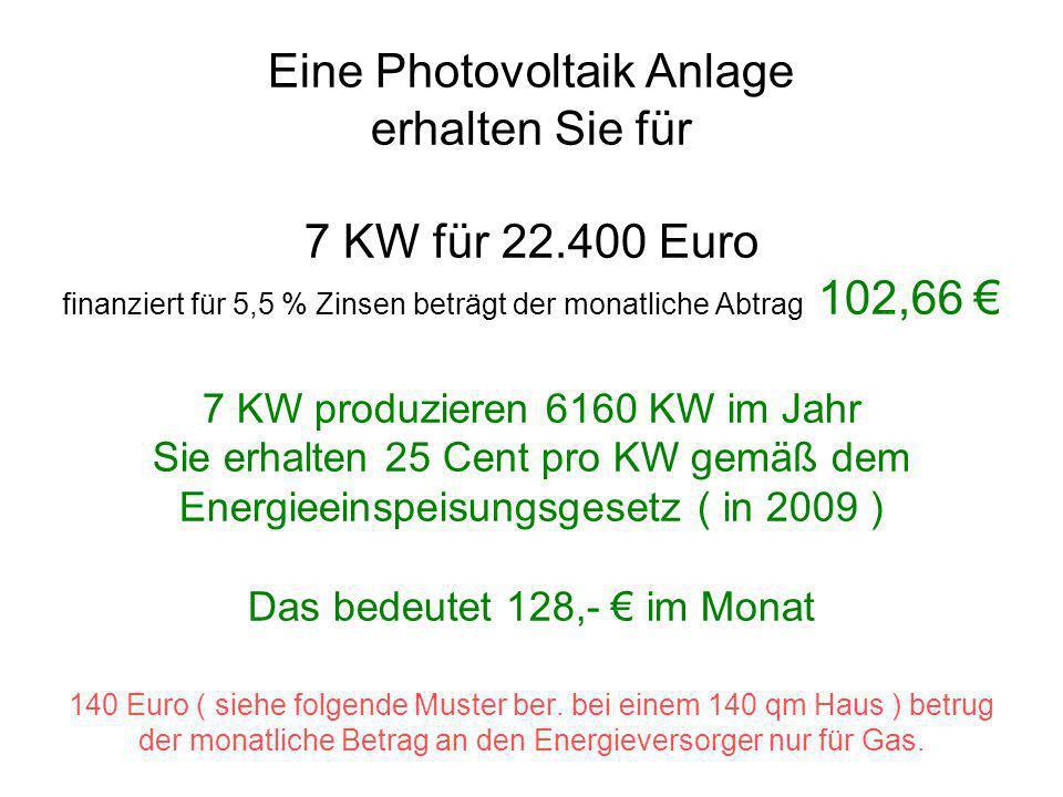 Eine Photovoltaik Anlage erhalten Sie für 7 KW für 22.400 Euro finanziert für 5,5 % Zinsen beträgt der monatliche Abtrag 102,66 7 KW produzieren 6160