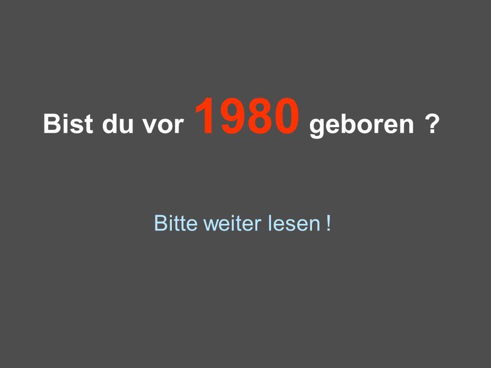 Bist du vor 1980 geboren ? Bitte weiter lesen !