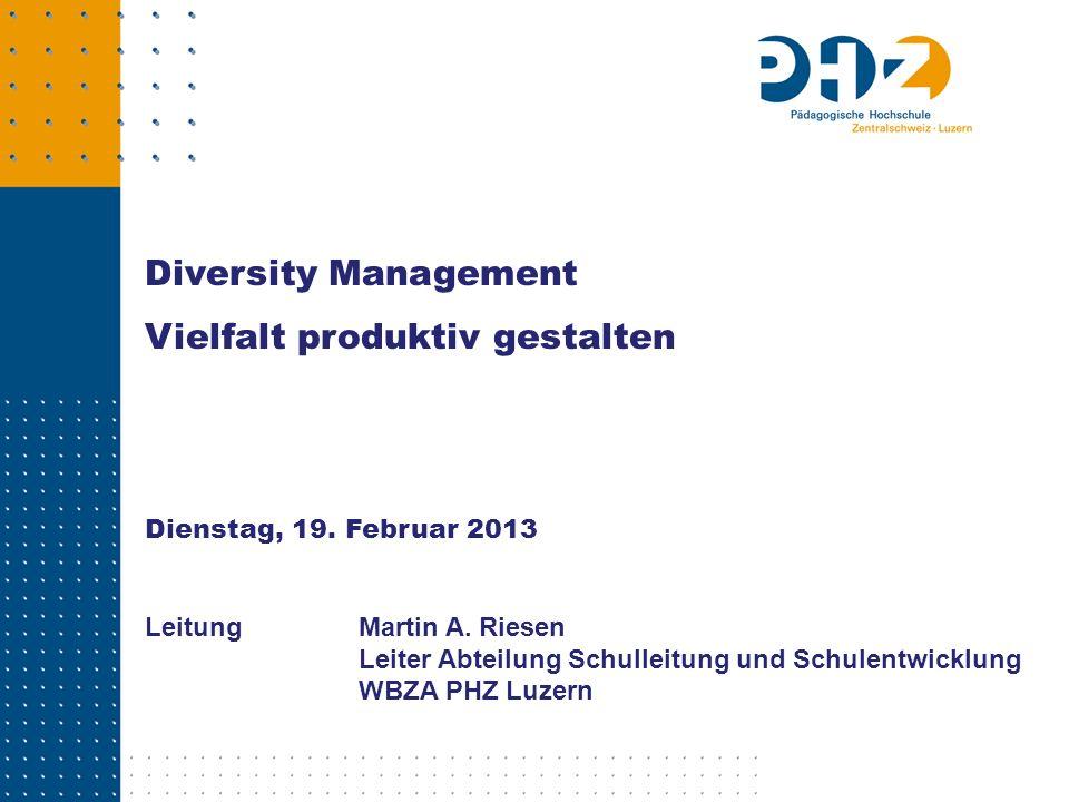 Diversity Management Vielfalt produktiv gestalten Dienstag, 19. Februar 2013 Leitung Martin A. Riesen Leiter Abteilung Schulleitung und Schulentwicklu