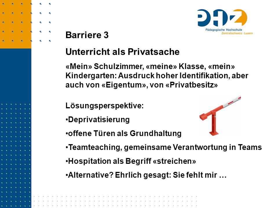 Barriere 3 Unterricht als Privatsache «Mein» Schulzimmer, «meine» Klasse, «mein» Kindergarten: Ausdruck hoher Identifikation, aber auch von «Eigentum»