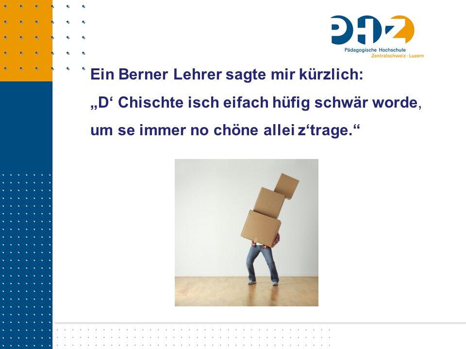 Ein Berner Lehrer sagte mir kürzlich: D Chischte isch eifach hüfig schwär worde, um se immer no chöne allei ztrage.