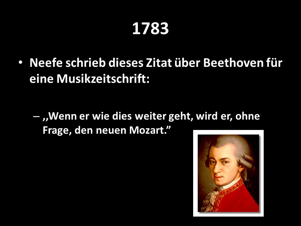 1783 Neefe schrieb dieses Zitat über Beethoven für eine Musikzeitschrift: –,,Wenn er wie dies weiter geht, wird er, ohne Frage, den neuen Mozart.