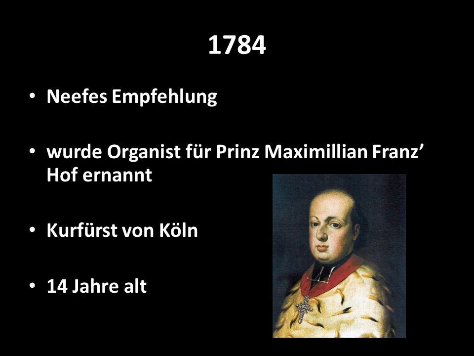 1784 Neefes Empfehlung wurde Organist für Prinz Maximillian Franz Hof ernannt Kurfürst von Köln 14 Jahre alt