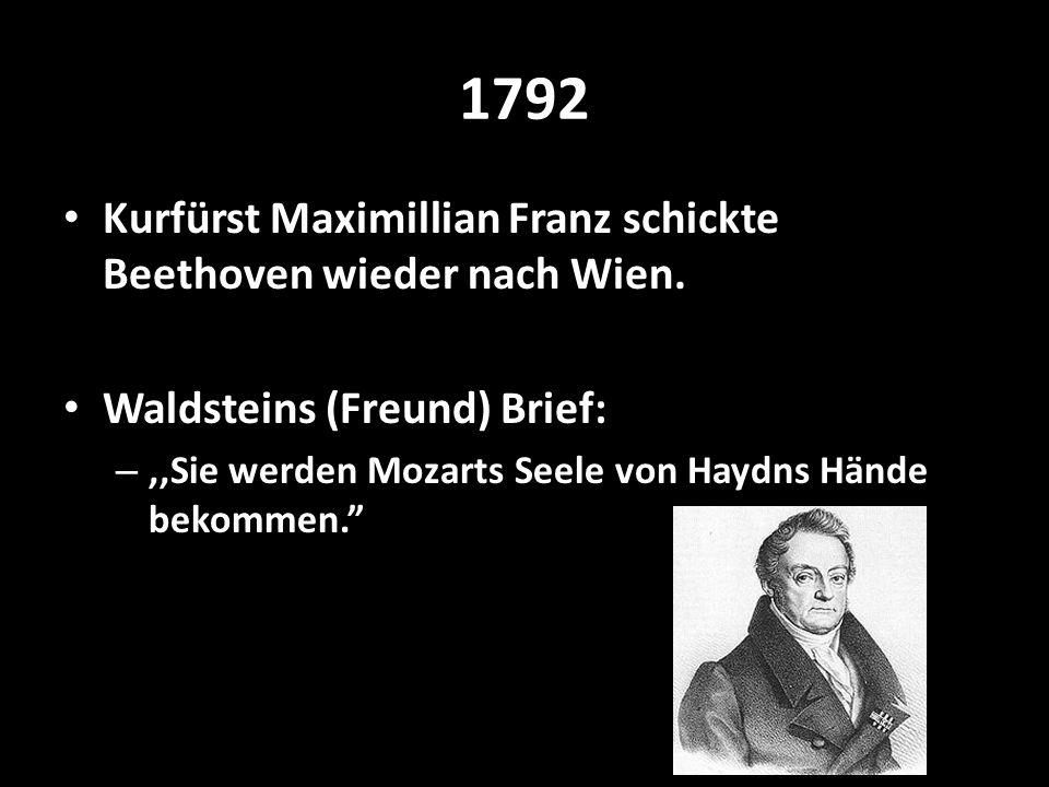 1792 Kurfürst Maximillian Franz schickte Beethoven wieder nach Wien. Waldsteins (Freund) Brief: –,,Sie werden Mozarts Seele von Haydns Hände bekommen.