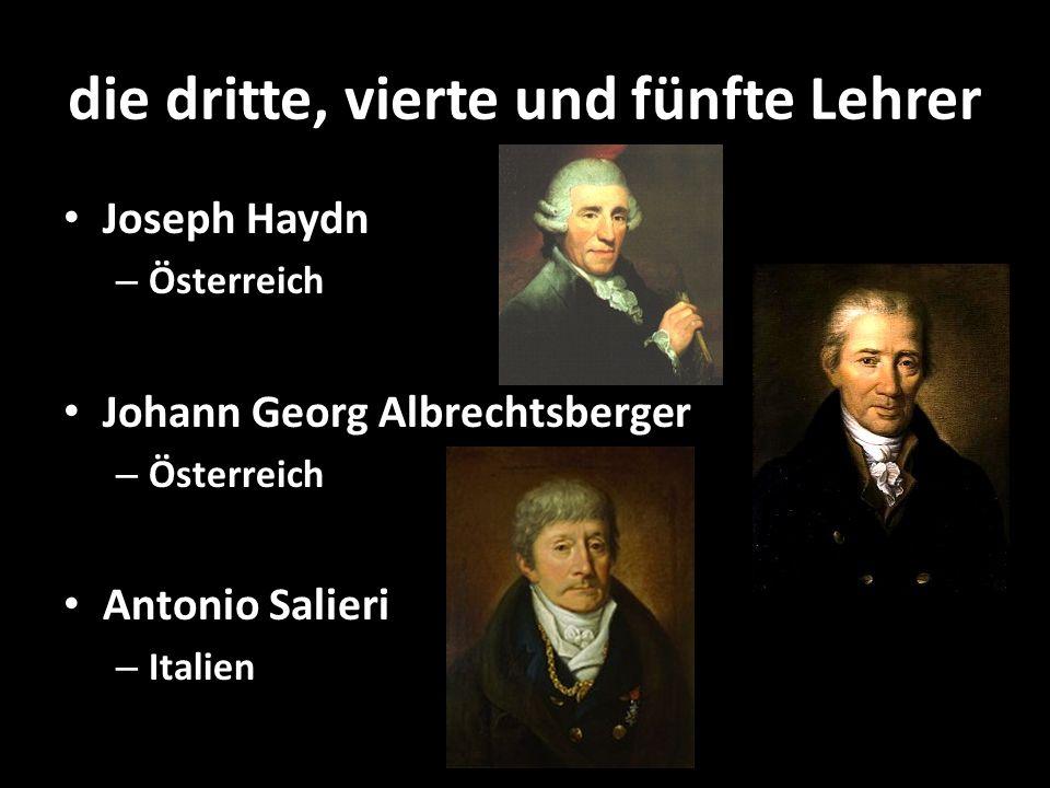 die dritte, vierte und fünfte Lehrer Joseph Haydn – Österreich Johann Georg Albrechtsberger – Österreich Antonio Salieri – Italien