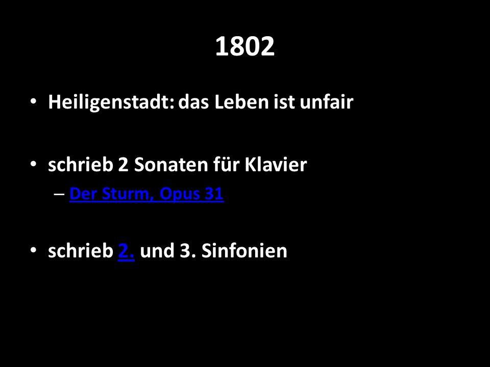 1802 Heiligenstadt: das Leben ist unfair schrieb 2 Sonaten für Klavier – Der Sturm, Opus 31 Der Sturm, Opus 31 schrieb 2. und 3. Sinfonien2.
