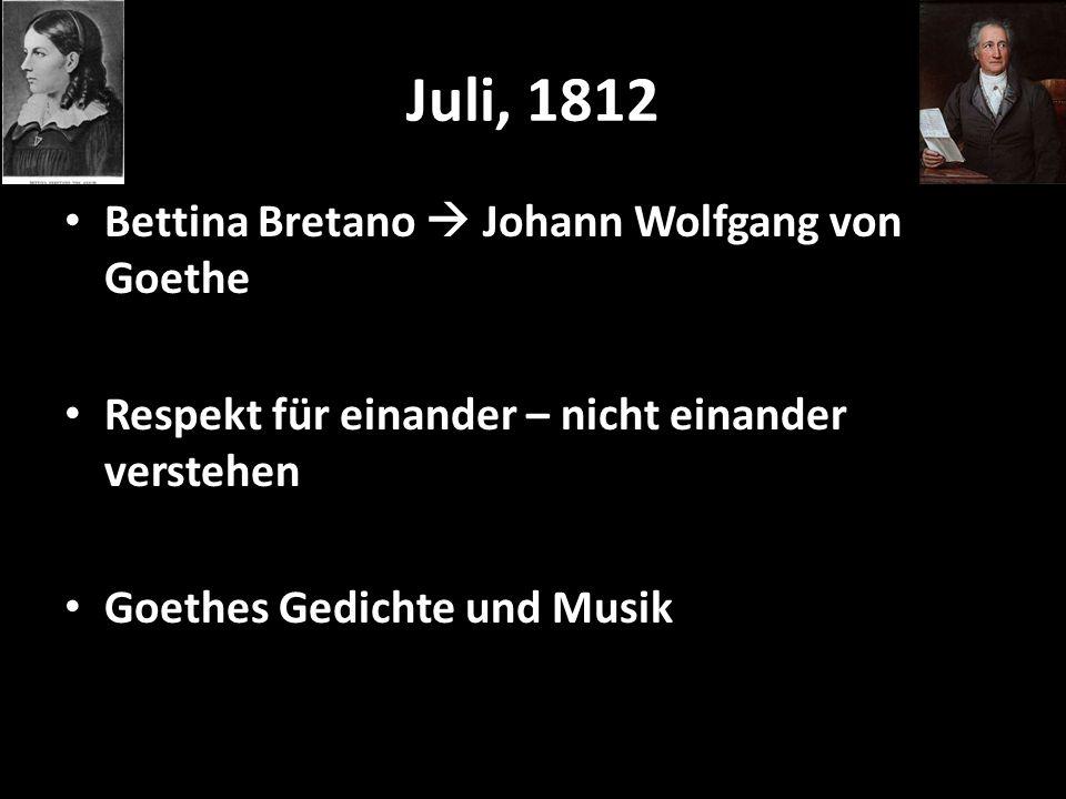Juli, 1812 Bettina Bretano Johann Wolfgang von Goethe Respekt für einander – nicht einander verstehen Goethes Gedichte und Musik