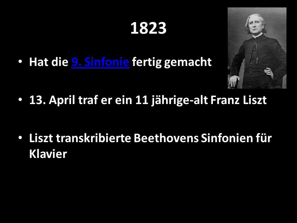 1823 Hat die 9. Sinfonie fertig gemacht9. Sinfonie 13. April traf er ein 11 jährige-alt Franz Liszt Liszt transkribierte Beethovens Sinfonien für Klav