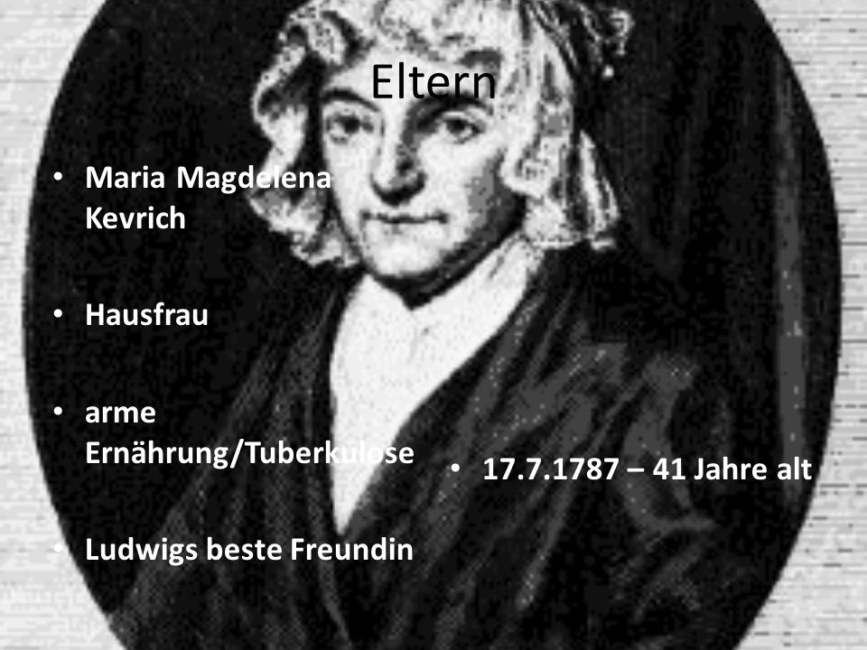 Eltern Maria Magdelena Kevrich Hausfrau arme Ernährung/Tuberkulose Ludwigs beste Freundin 17.7.1787 – 41 Jahre alt