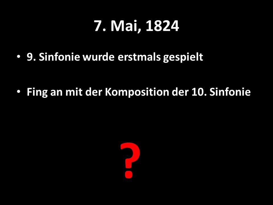 7. Mai, 1824 9. Sinfonie wurde erstmals gespielt Fing an mit der Komposition der 10. Sinfonie ?