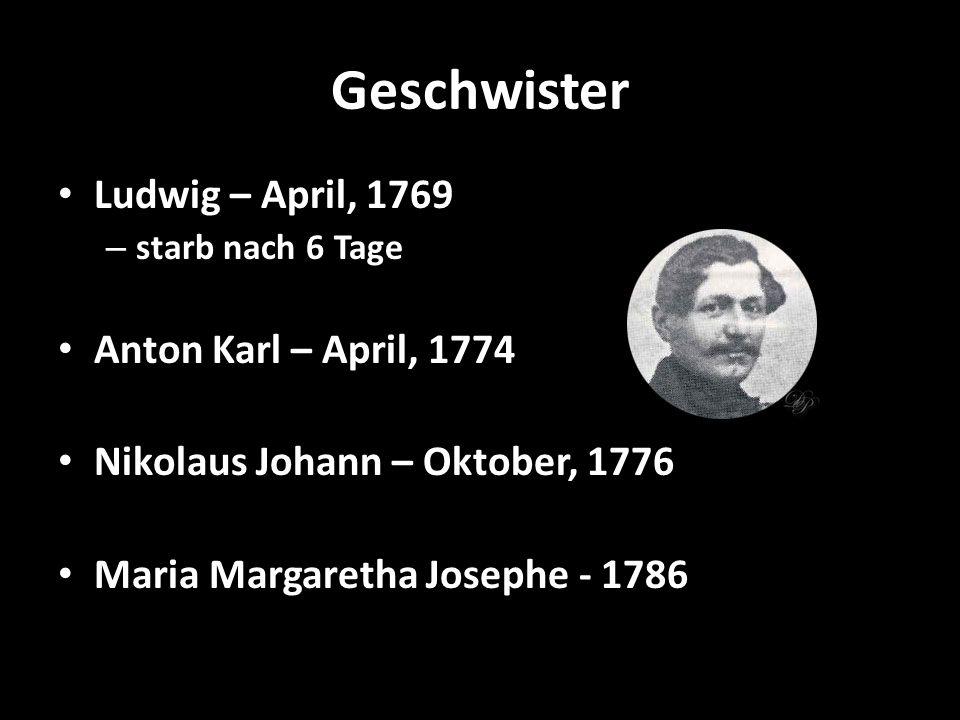 Geschwister Ludwig – April, 1769 – starb nach 6 Tage Anton Karl – April, 1774 Nikolaus Johann – Oktober, 1776 Maria Margaretha Josephe - 1786