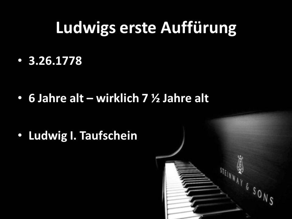 Ludwigs erste Auffürung 3.26.1778 6 Jahre alt – wirklich 7 ½ Jahre alt Ludwig I. Taufschein