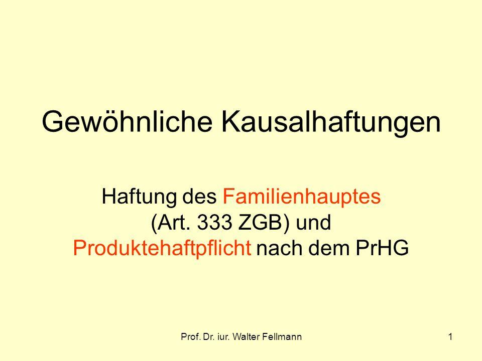 Prof. Dr. iur. Walter Fellmann1 Gewöhnliche Kausalhaftungen Haftung des Familienhauptes (Art. 333 ZGB) und Produktehaftpflicht nach dem PrHG