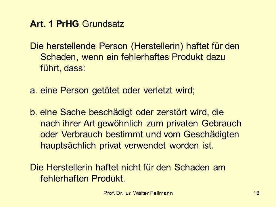 Prof. Dr. iur. Walter Fellmann18 Art. 1 PrHG Grundsatz Die herstellende Person (Herstellerin) haftet für den Schaden, wenn ein fehlerhaftes Produkt da