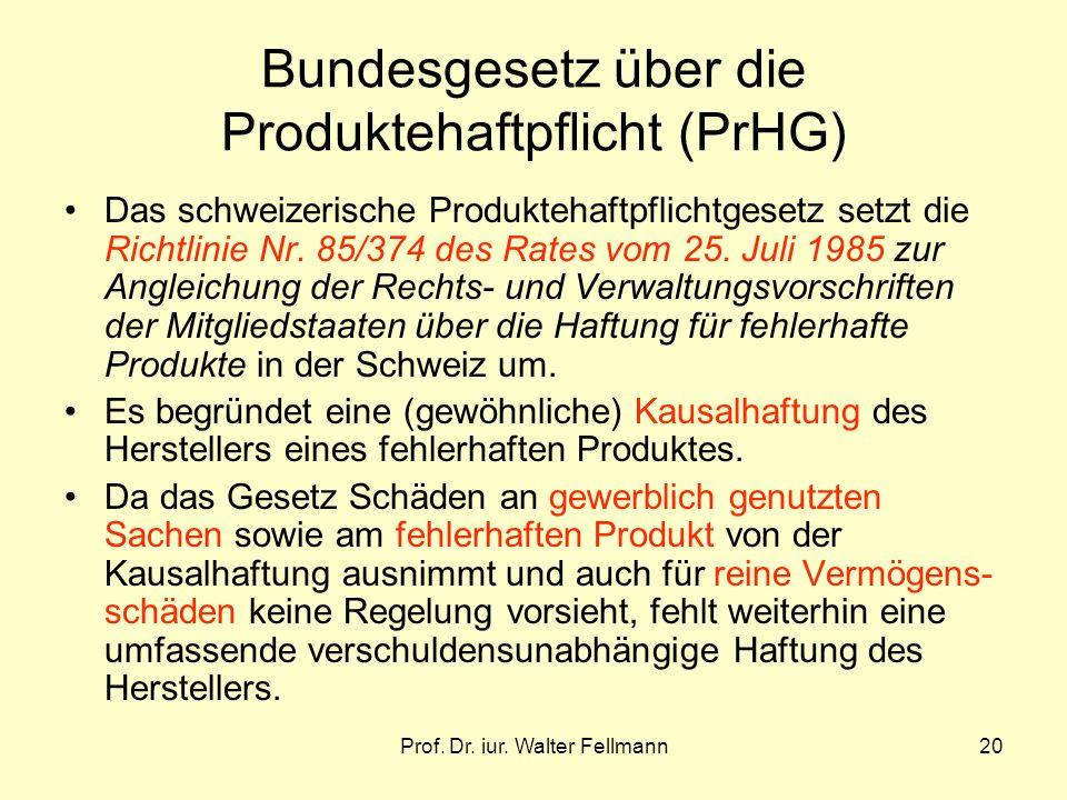 Prof. Dr. iur. Walter Fellmann20 Bundesgesetz über die Produktehaftpflicht (PrHG) Das schweizerische Produktehaftpflichtgesetz setzt die Richtlinie Nr