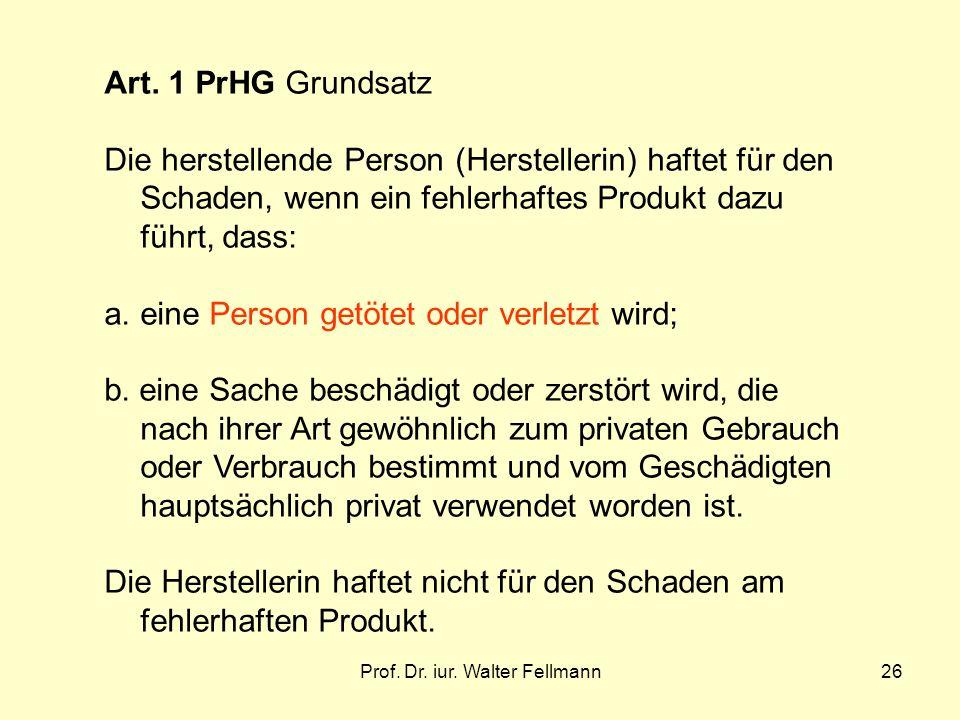 Prof. Dr. iur. Walter Fellmann26 Art. 1 PrHG Grundsatz Die herstellende Person (Herstellerin) haftet für den Schaden, wenn ein fehlerhaftes Produkt da