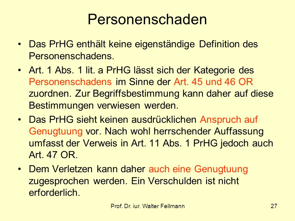 Prof. Dr. iur. Walter Fellmann27 Personenschaden Das PrHG enthält keine eigenständige Definition des Personenschadens. Art. 1 Abs. 1 lit. a PrHG lässt