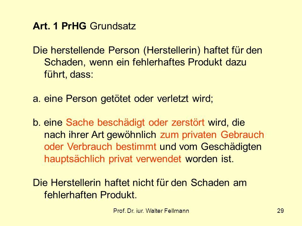 Prof. Dr. iur. Walter Fellmann29 Art. 1 PrHG Grundsatz Die herstellende Person (Herstellerin) haftet für den Schaden, wenn ein fehlerhaftes Produkt da
