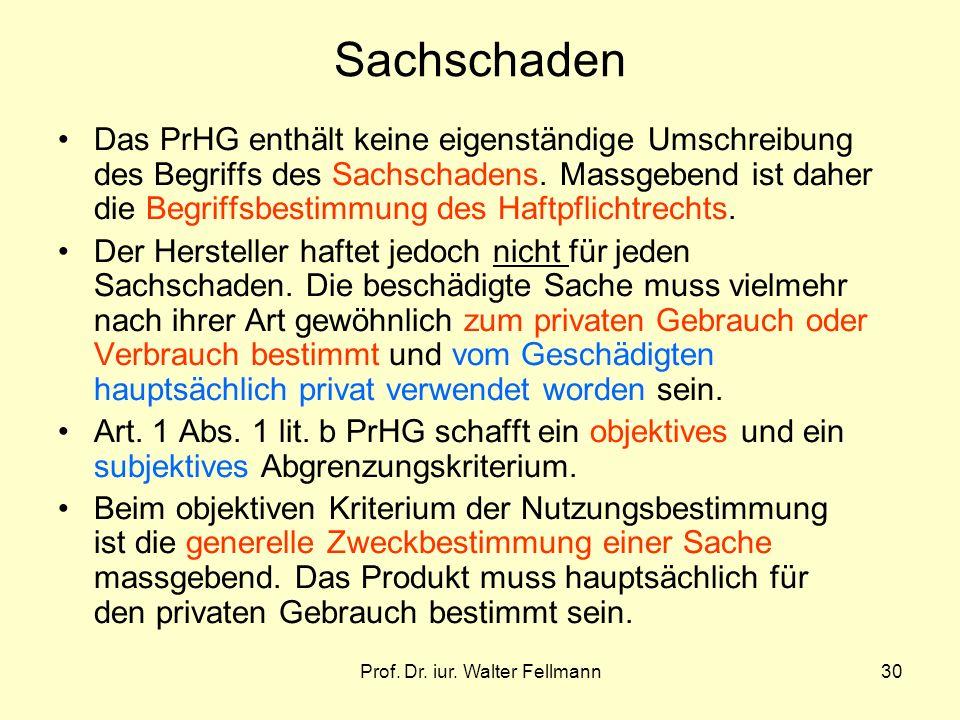 Prof. Dr. iur. Walter Fellmann30 Sachschaden Das PrHG enthält keine eigenständige Umschreibung des Begriffs des Sachschadens. Massgebend ist daher die