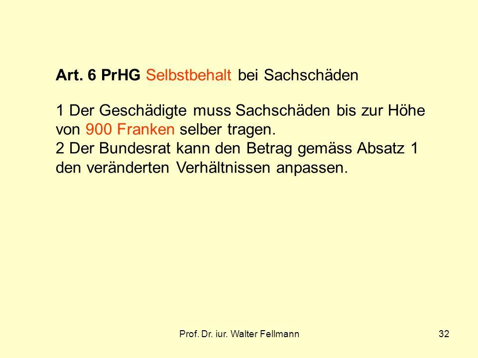 Prof. Dr. iur. Walter Fellmann32 Art. 6 PrHG Selbstbehalt bei Sachschäden 1 Der Geschädigte muss Sachschäden bis zur Höhe von 900 Franken selber trage