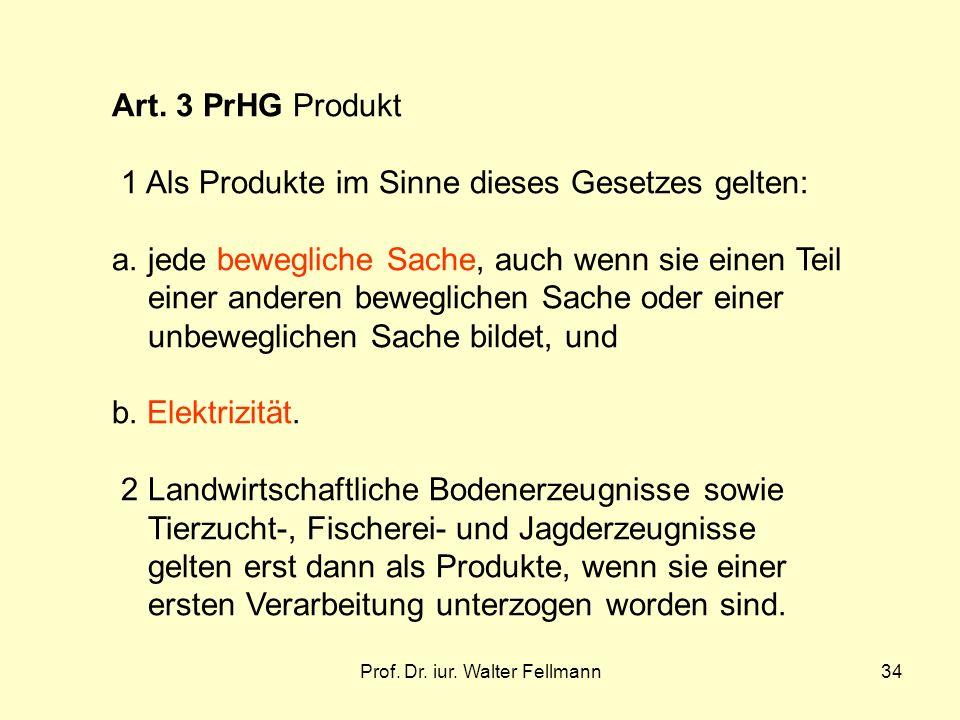 Prof. Dr. iur. Walter Fellmann34 Art. 3 PrHG Produkt 1 Als Produkte im Sinne dieses Gesetzes gelten: a.jede bewegliche Sache, auch wenn sie einen Teil