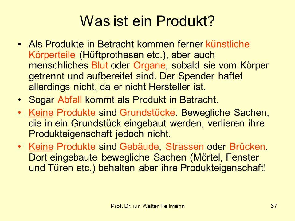 Prof. Dr. iur. Walter Fellmann37 Was ist ein Produkt? Als Produkte in Betracht kommen ferner künstliche Körperteile (Hüftprothesen etc.), aber auch me