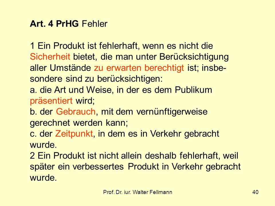 Prof. Dr. iur. Walter Fellmann40 Art. 4 PrHG Fehler 1 Ein Produkt ist fehlerhaft, wenn es nicht die Sicherheit bietet, die man unter Berücksichtigung