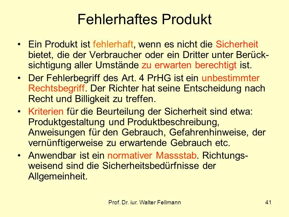 Prof. Dr. iur. Walter Fellmann41 Fehlerhaftes Produkt Ein Produkt ist fehlerhaft, wenn es nicht die Sicherheit bietet, die der Verbraucher oder ein Dr