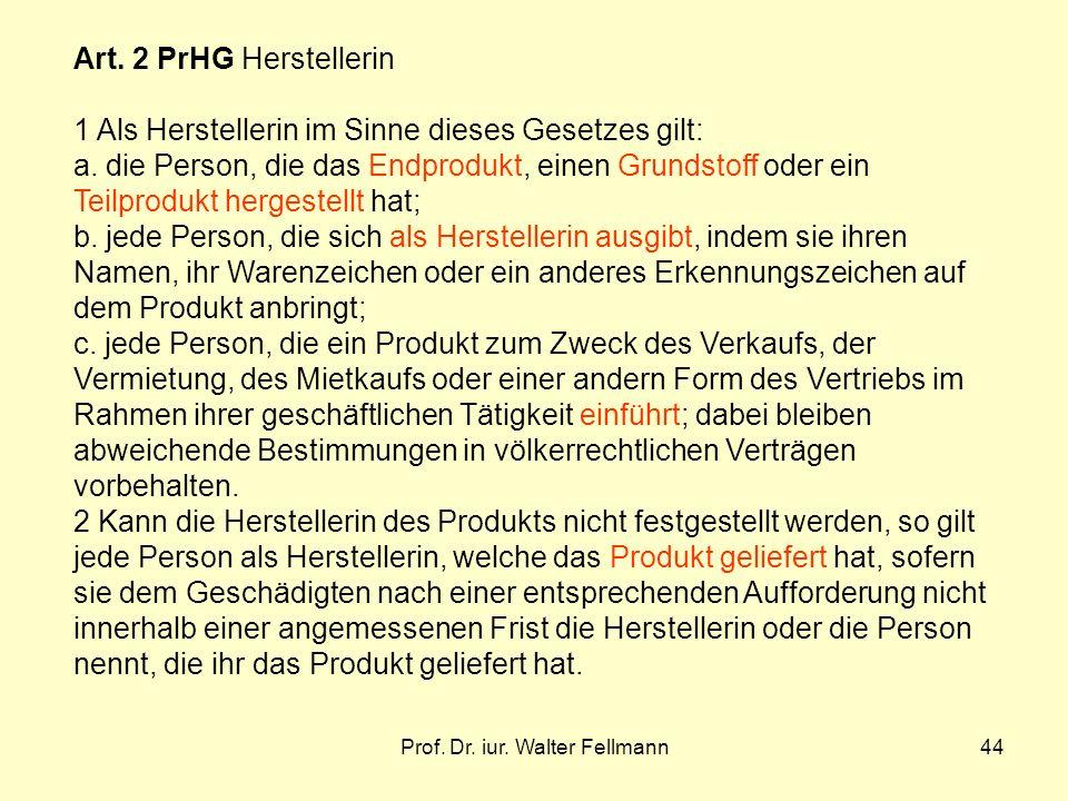 Prof. Dr. iur. Walter Fellmann44 Art. 2 PrHG Herstellerin 1 Als Herstellerin im Sinne dieses Gesetzes gilt: a. die Person, die das Endprodukt, einen G