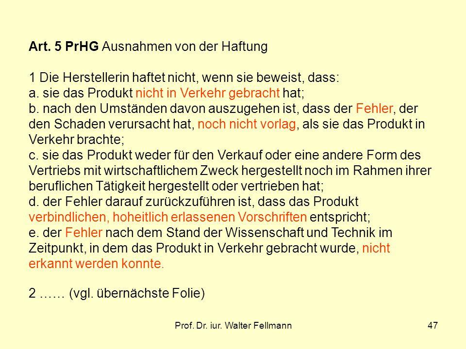 Prof. Dr. iur. Walter Fellmann47 Art. 5 PrHG Ausnahmen von der Haftung 1 Die Herstellerin haftet nicht, wenn sie beweist, dass: a. sie das Produkt nic