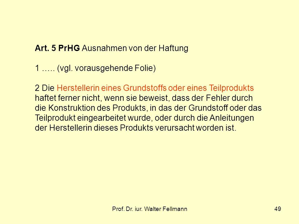 Prof. Dr. iur. Walter Fellmann49 Art. 5 PrHG Ausnahmen von der Haftung 1 ….. (vgl. vorausgehende Folie) 2 Die Herstellerin eines Grundstoffs oder eine