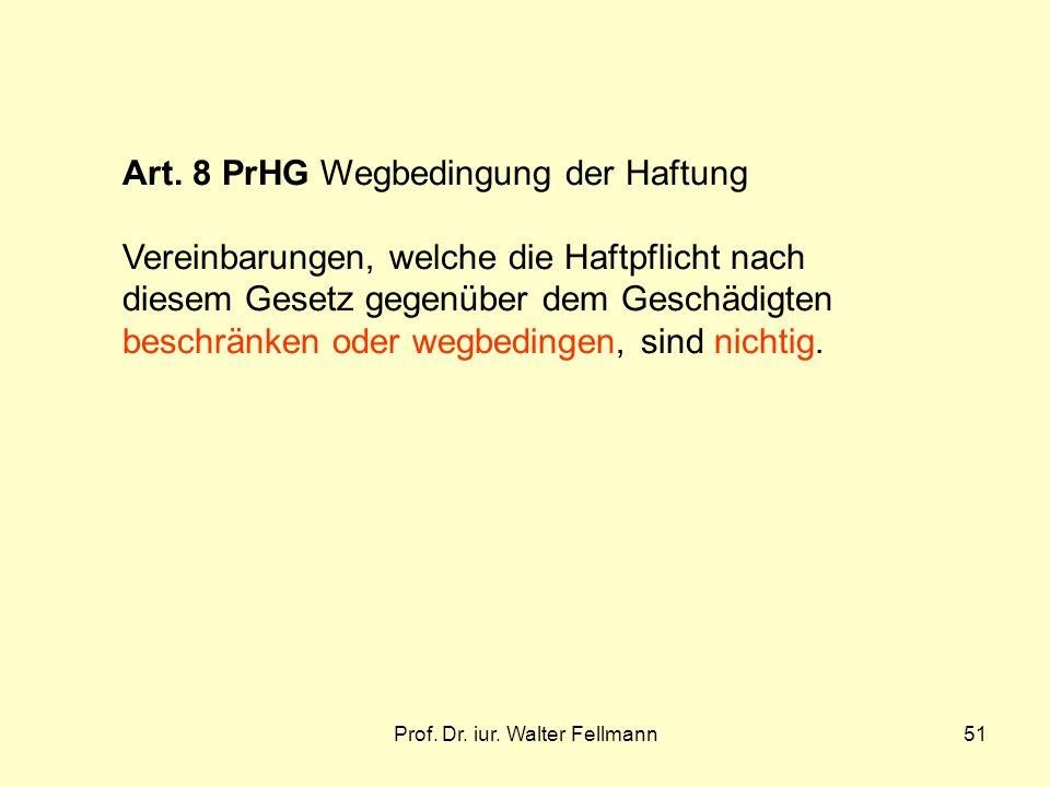 Prof. Dr. iur. Walter Fellmann51 Art. 8 PrHG Wegbedingung der Haftung Vereinbarungen, welche die Haftpflicht nach diesem Gesetz gegenüber dem Geschädi