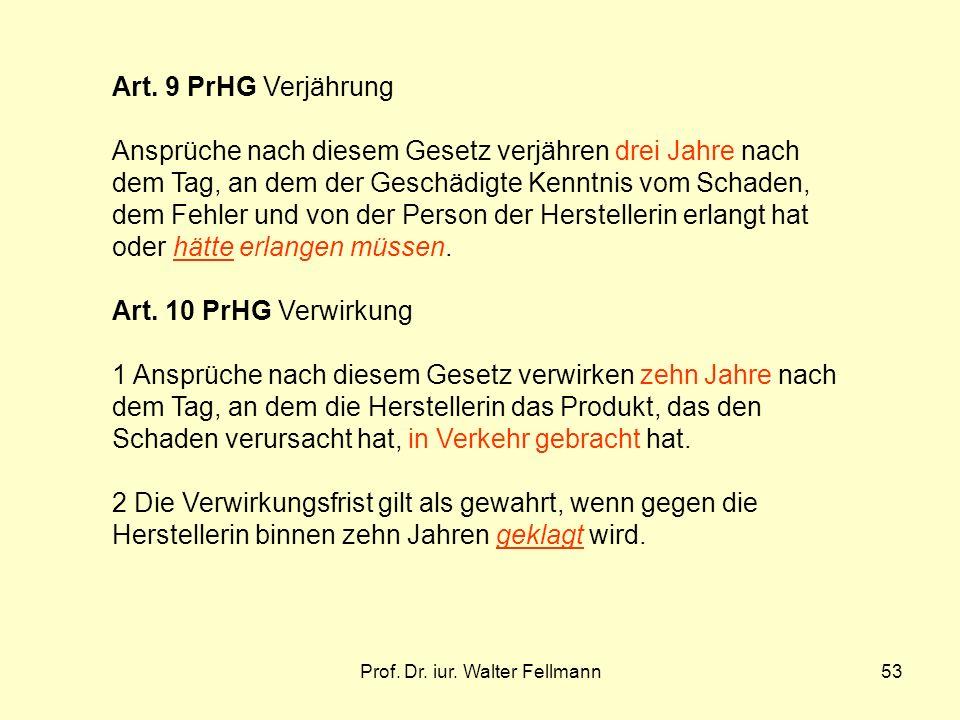Prof. Dr. iur. Walter Fellmann53 Art. 9 PrHG Verjährung Ansprüche nach diesem Gesetz verjähren drei Jahre nach dem Tag, an dem der Geschädigte Kenntni