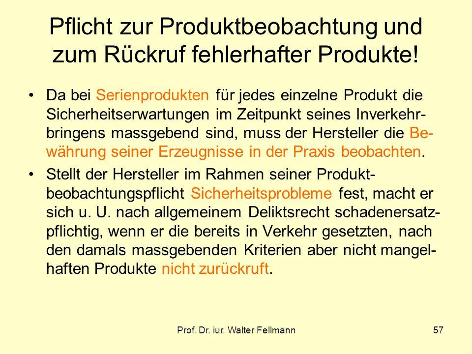 Prof. Dr. iur. Walter Fellmann57 Pflicht zur Produktbeobachtung und zum Rückruf fehlerhafter Produkte! Da bei Serienprodukten für jedes einzelne Produ