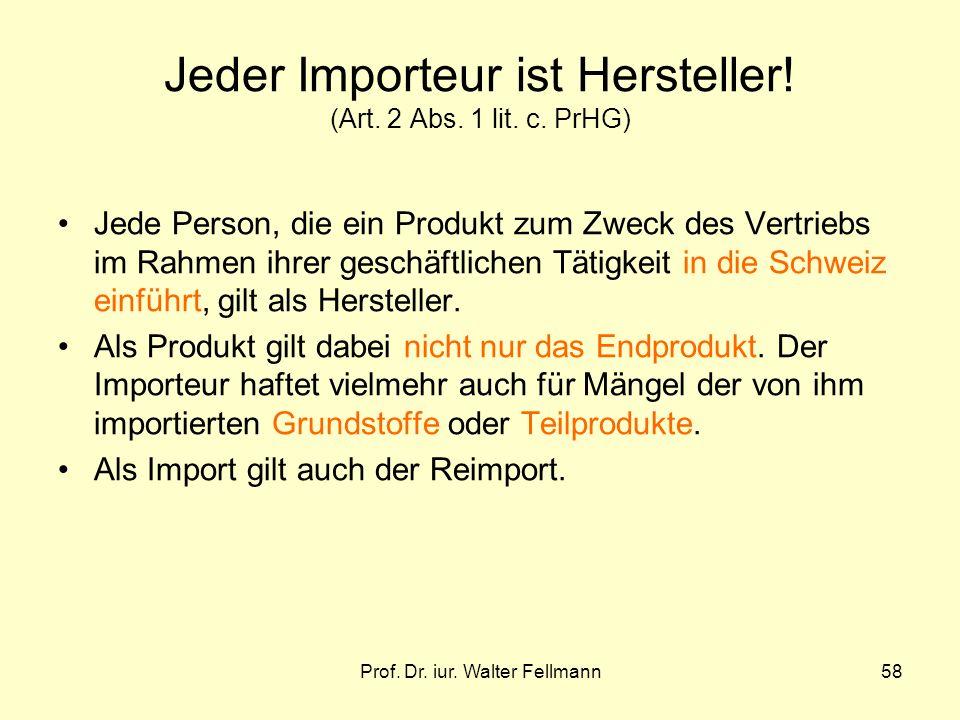 Prof. Dr. iur. Walter Fellmann58 Jeder Importeur ist Hersteller! (Art. 2 Abs. 1 lit. c. PrHG) Jede Person, die ein Produkt zum Zweck des Vertriebs im