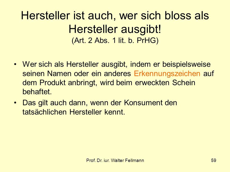 Prof. Dr. iur. Walter Fellmann59 Hersteller ist auch, wer sich bloss als Hersteller ausgibt! (Art. 2 Abs. 1 lit. b. PrHG) Wer sich als Hersteller ausg