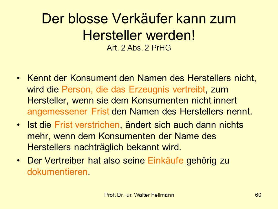 Prof. Dr. iur. Walter Fellmann60 Der blosse Verkäufer kann zum Hersteller werden! Art. 2 Abs. 2 PrHG Kennt der Konsument den Namen des Herstellers nic