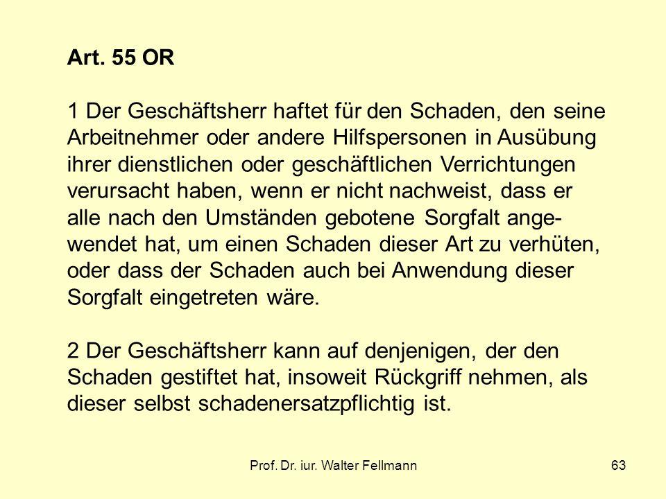 Prof. Dr. iur. Walter Fellmann63 Art. 55 OR 1 Der Geschäftsherr haftet für den Schaden, den seine Arbeitnehmer oder andere Hilfspersonen in Ausübung i