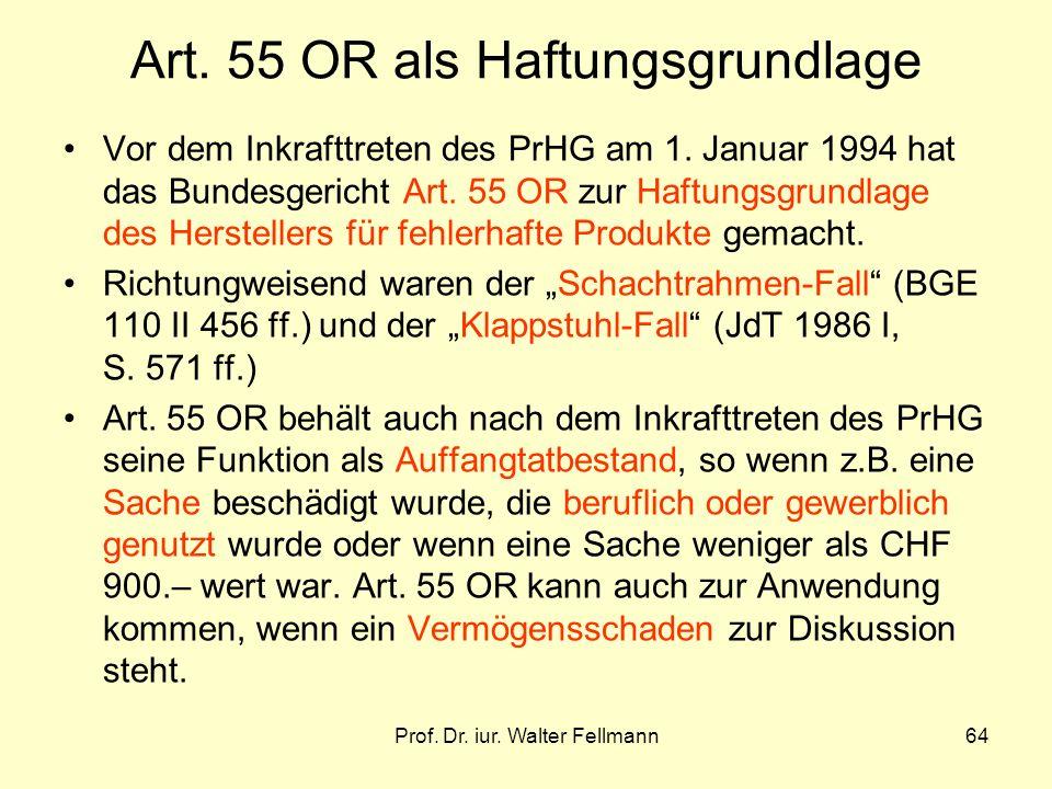 Prof. Dr. iur. Walter Fellmann64 Art. 55 OR als Haftungsgrundlage Vor dem Inkrafttreten des PrHG am 1. Januar 1994 hat das Bundesgericht Art. 55 OR zu