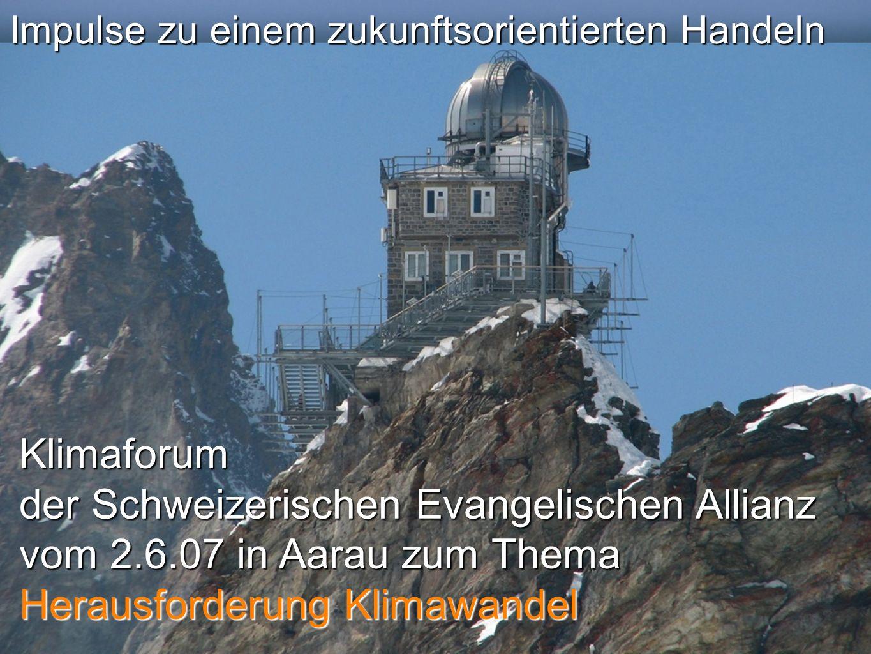 Impulse zu einem zukunftsorientierten Handeln Klimaforum der Schweizerischen Evangelischen Allianz vom 2.6.07 in Aarau zum Thema Herausforderung Klimawandel