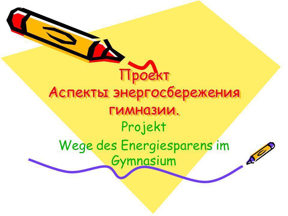 Проект Аспекты энергосбережения гимназии. Projekt Wege des Energiesparens im Gymnasium