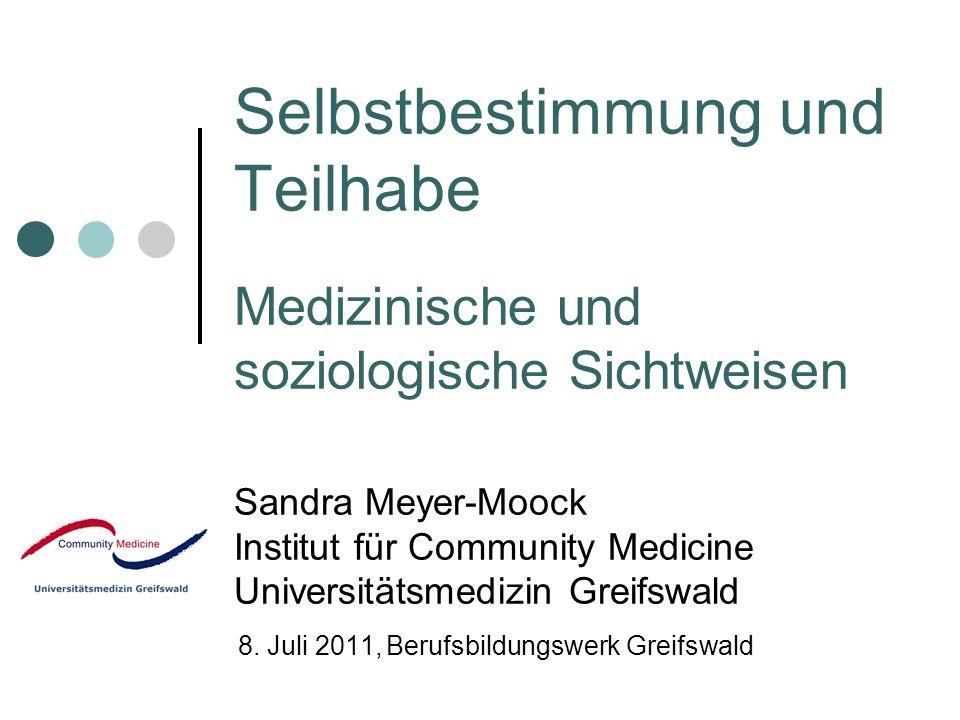 Selbstbestimmung und Teilhabe Medizinische und soziologische Sichtweisen Sandra Meyer-Moock Institut für Community Medicine Universitätsmedizin Greifs