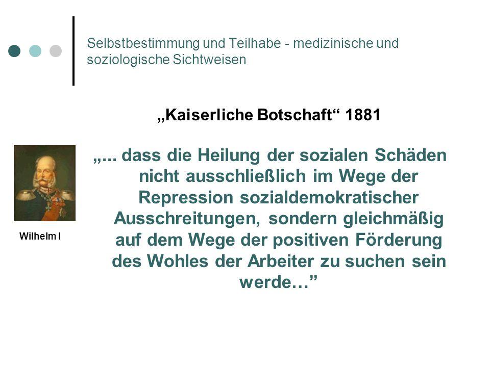 Selbstbestimmung und Teilhabe - medizinische und soziologische Sichtweisen Kaiserliche Botschaft 1881... dass die Heilung der sozialen Schäden nicht a