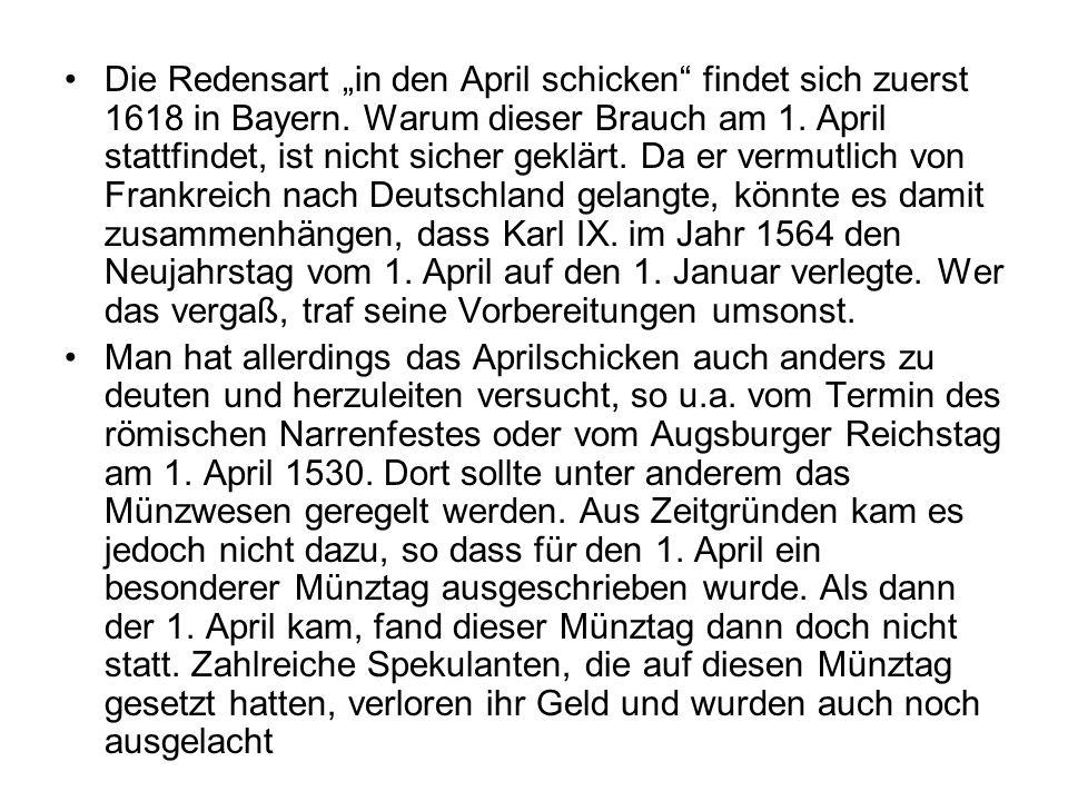 Die Redensart in den April schicken findet sich zuerst 1618 in Bayern. Warum dieser Brauch am 1. April stattfindet, ist nicht sicher geklärt. Da er ve
