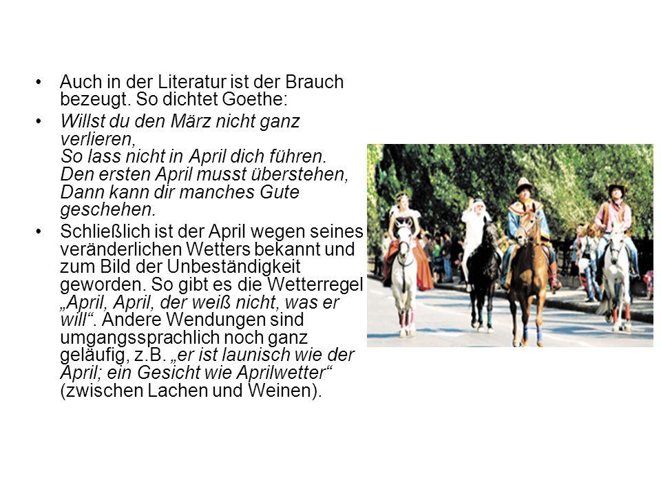 Auch in der Literatur ist der Brauch bezeugt. So dichtet Goethe: Willst du den März nicht ganz verlieren, So lass nicht in April dich führen. Den erst