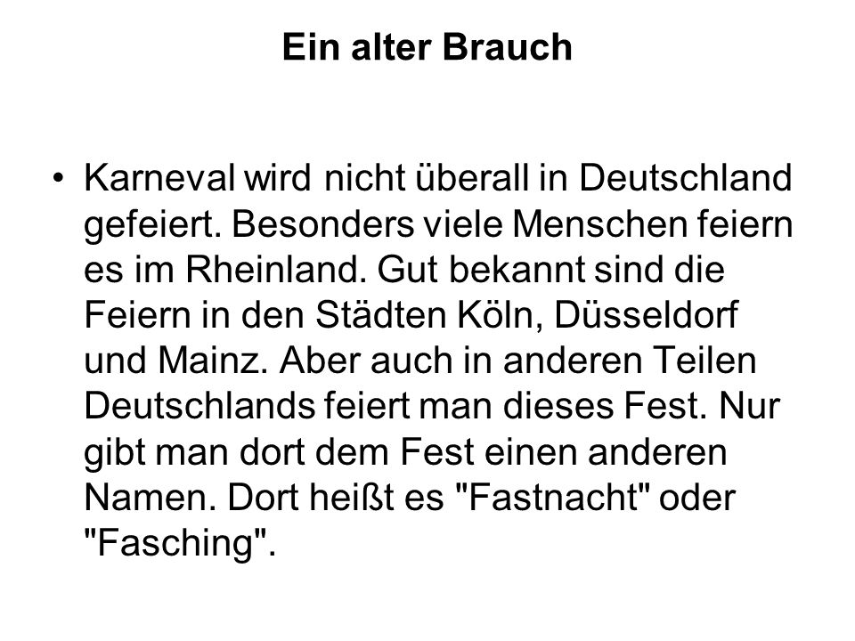 Ein alter Brauch Karneval wird nicht überall in Deutschland gefeiert. Besonders viele Menschen feiern es im Rheinland. Gut bekannt sind die Feiern in