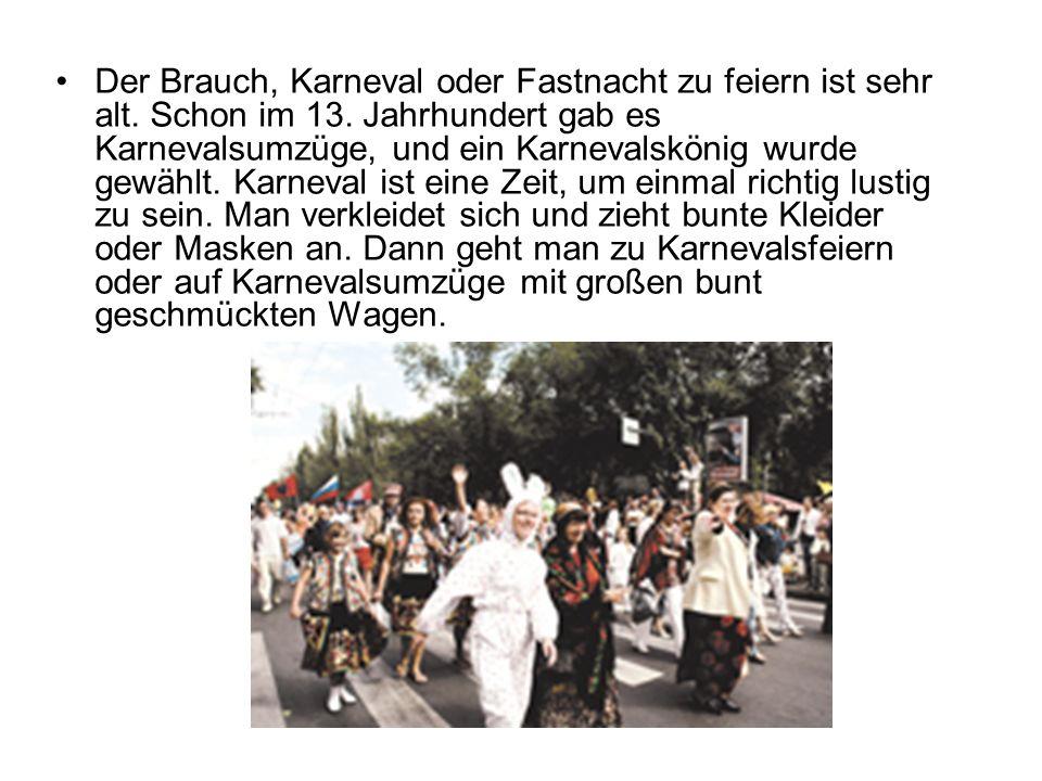 Der Brauch, Karneval oder Fastnacht zu feiern ist sehr alt. Schon im 13. Jahrhundert gab es Karnevalsumzüge, und ein Karnevalskönig wurde gewählt. Kar
