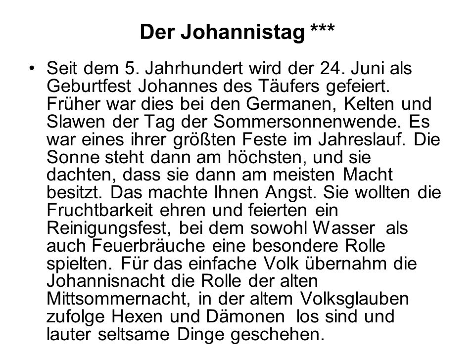 Der Johannistag *** Seit dem 5. Jahrhundert wird der 24. Juni als Geburtfest Johannes des Täufers gefeiert. Früher war dies bei den Germanen, Kelten u