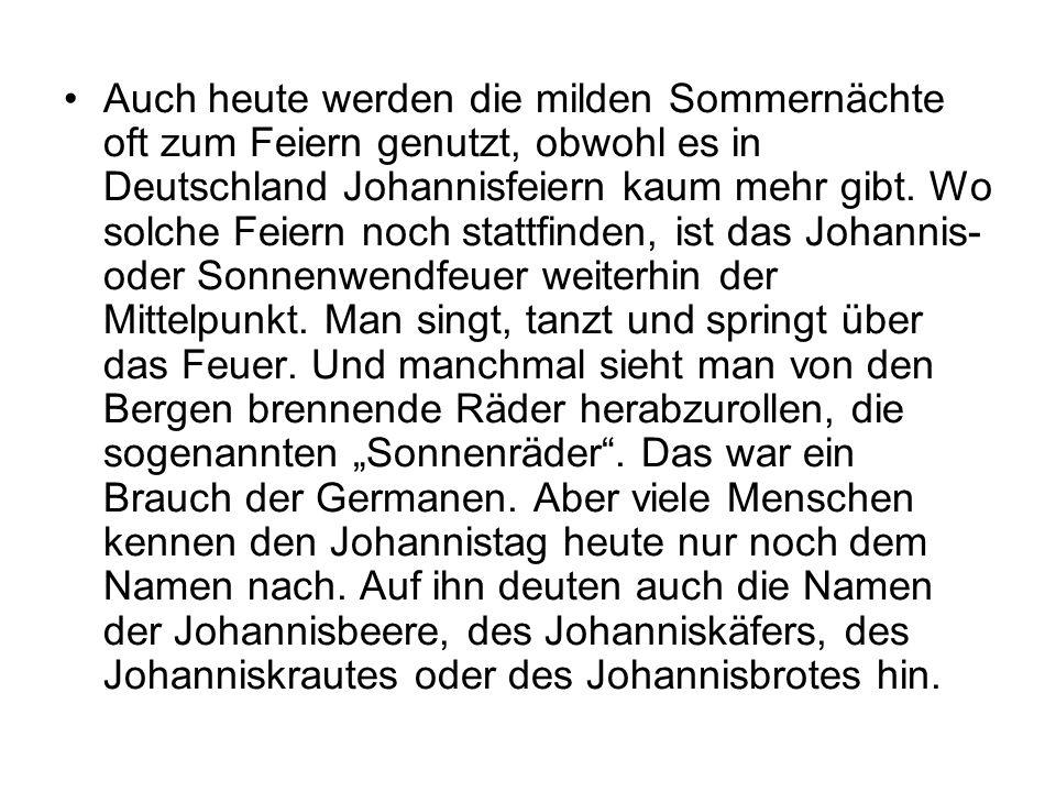 Auch heute werden die milden Sommernächte oft zum Feiern genutzt, obwohl es in Deutschland Johannisfeiern kaum mehr gibt. Wo solche Feiern noch stattf